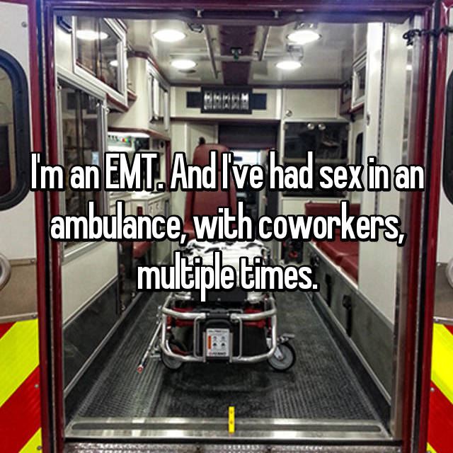 I'm an EMT. And I've had sex in an ambulance, with coworkers, multiple times.