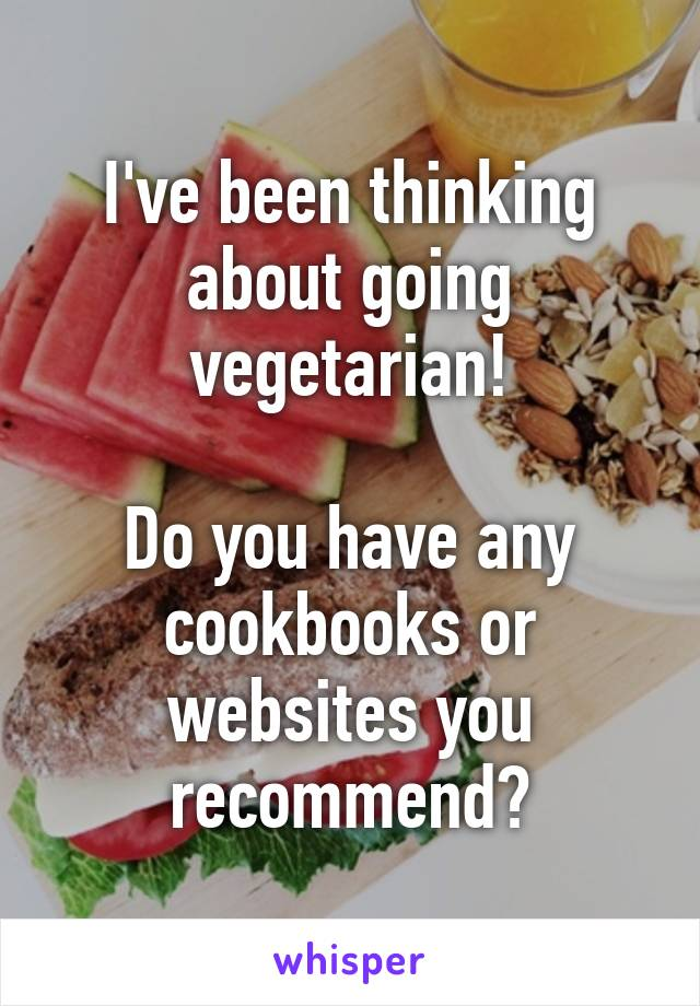 I've been thinking about going vegetarian!  Do you have any cookbooks or websites you recommend?