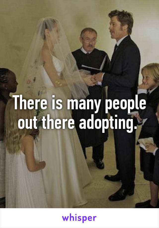 There is many people out there adopting.