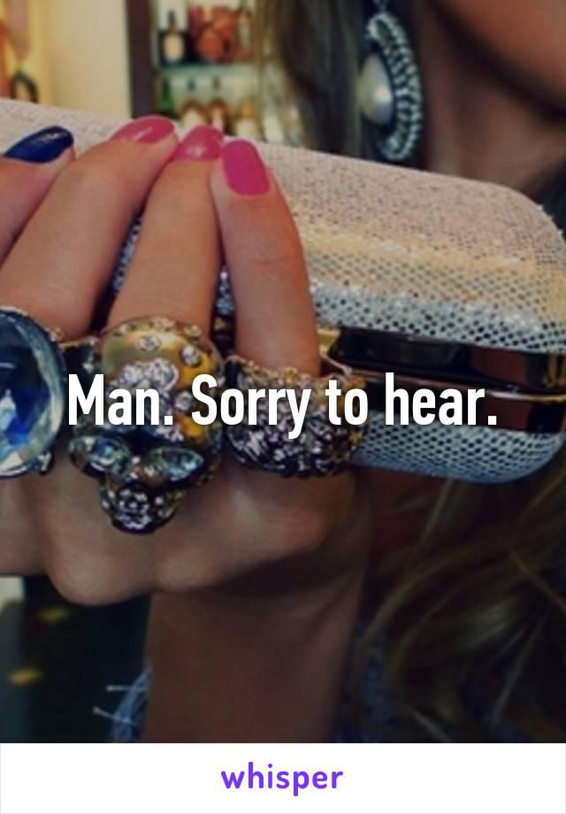 Man. Sorry to hear.