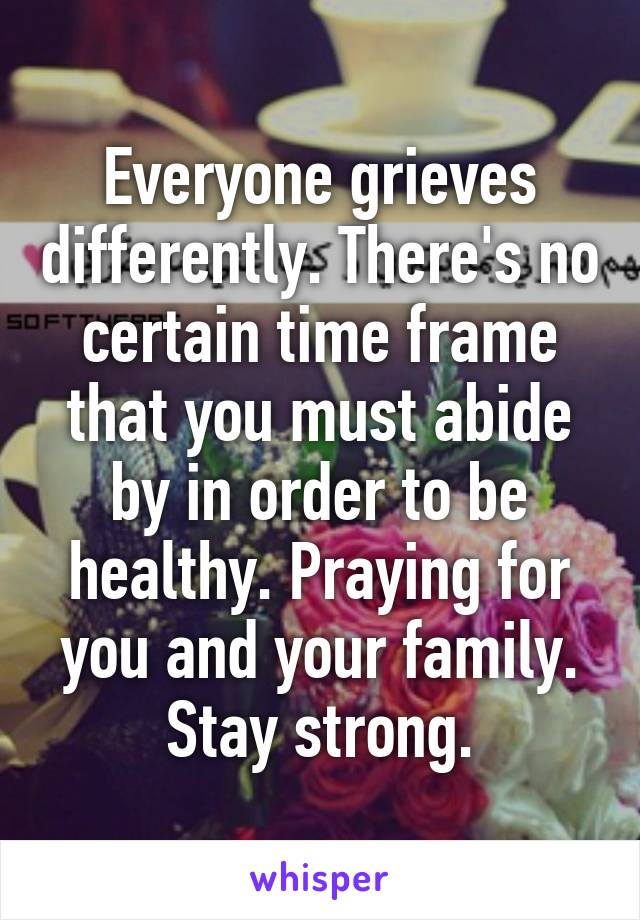 Everyone grieves differently. There's no certain time frame that you must abide by in order to be healthy. Praying for you and your family. Stay strong.