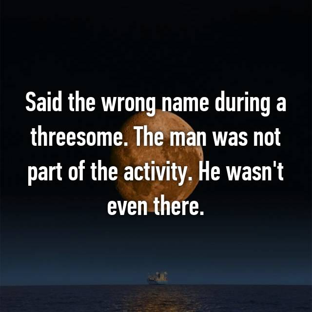 Said the wrong name during a threesome. The man was not part of the activity. He wasn't even there.