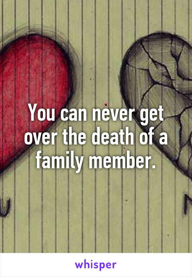 You can never get over the death of a family member.