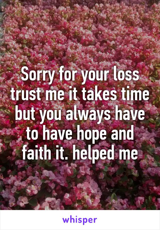 Sorry for your loss trust me it takes time but you always have to have hope and faith it. helped me