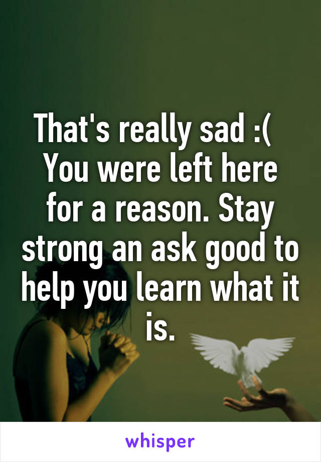 That's really sad :(   You were left here for a reason. Stay strong an ask good to help you learn what it is.