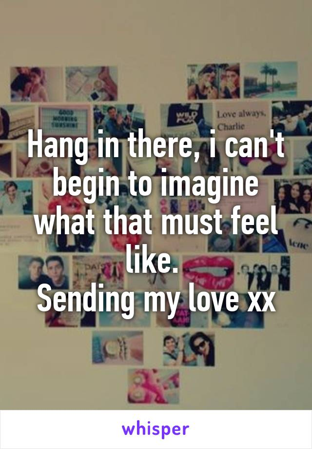 Hang in there, i can't begin to imagine what that must feel like.  Sending my love xx