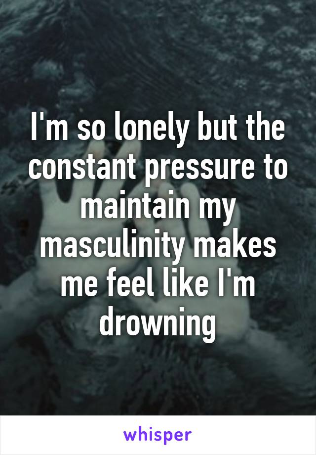 I'm so lonely but the constant pressure to maintain my masculinity makes me feel like I'm drowning