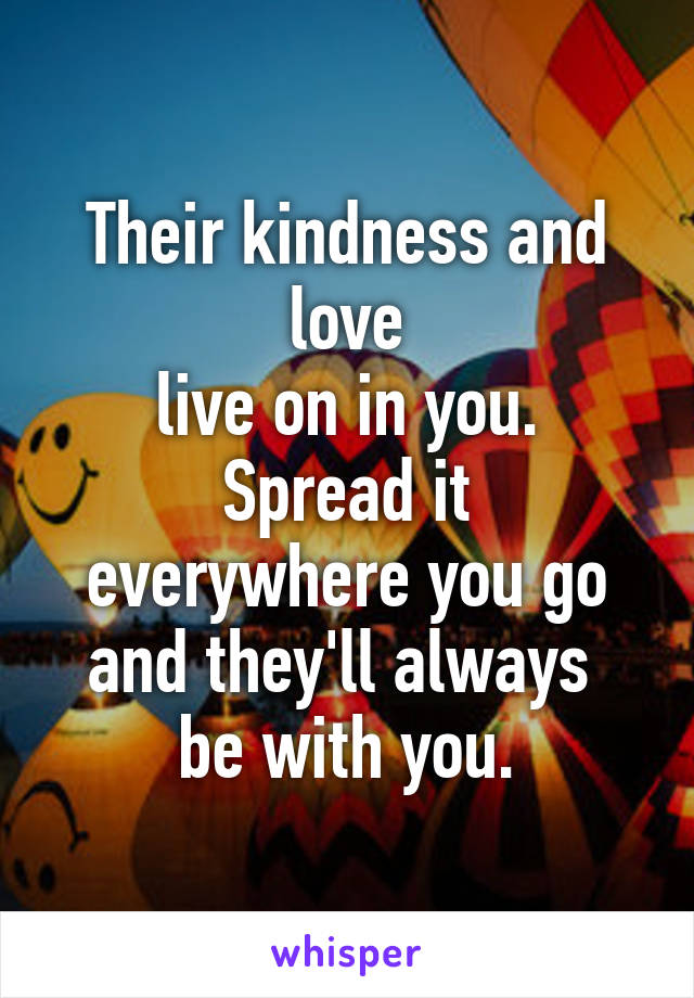 Their kindness and love live on in you. Spread it everywhere you go and they'll always  be with you.