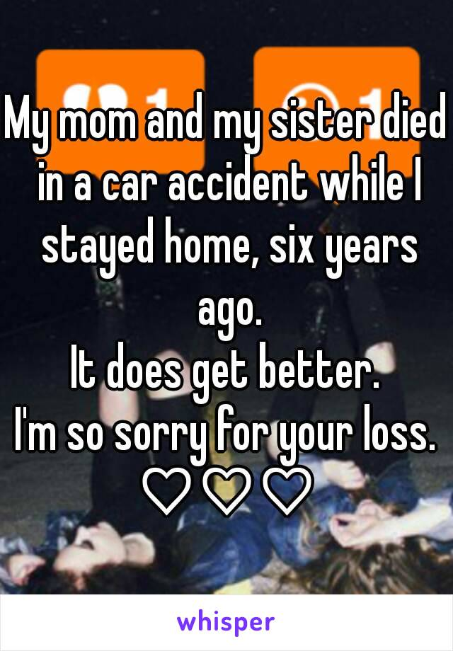 My mom and my sister died in a car accident while I stayed home, six years ago. It does get better. I'm so sorry for your loss. ♡♡♡