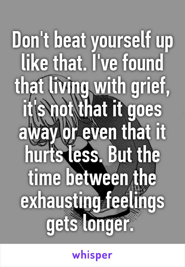 Don't beat yourself up like that. I've found that living with grief, it's not that it goes away or even that it hurts less. But the time between the exhausting feelings gets longer.