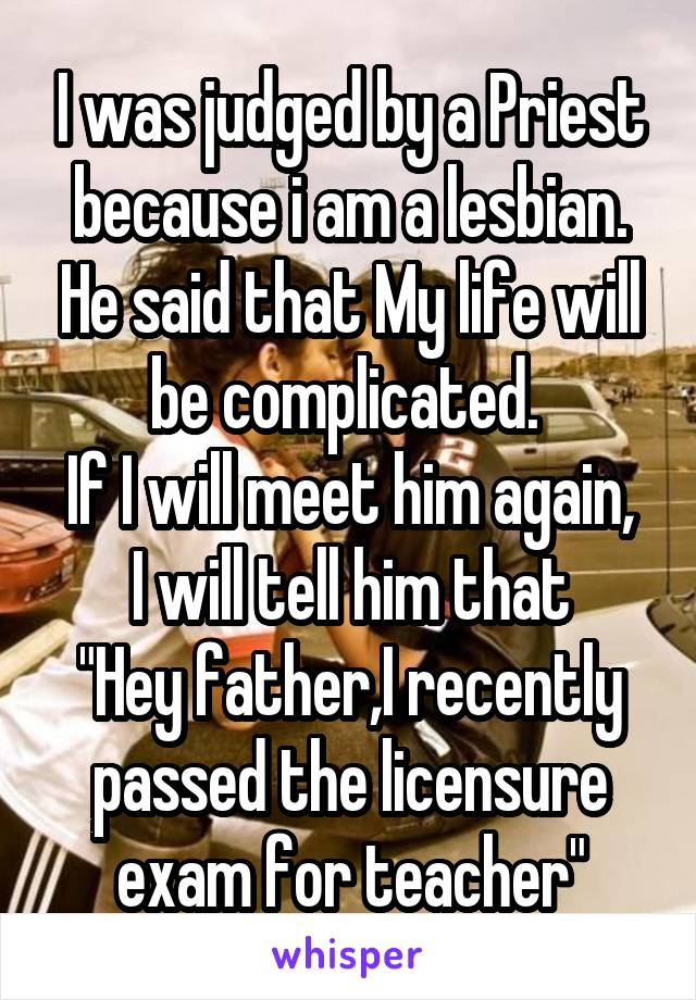 """I was judged by a Priest because i am a lesbian. He said that My life will be complicated.  If I will meet him again, I will tell him that """"Hey father,I recently passed the licensure exam for teacher"""""""