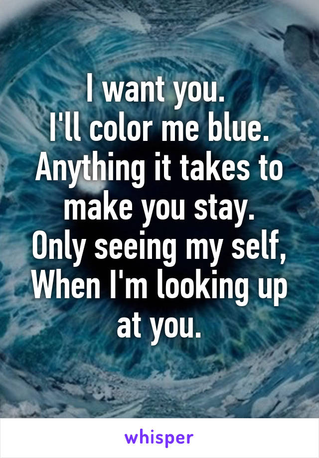 want you. I\'ll color me blue. Anything it takes to make you stay ...