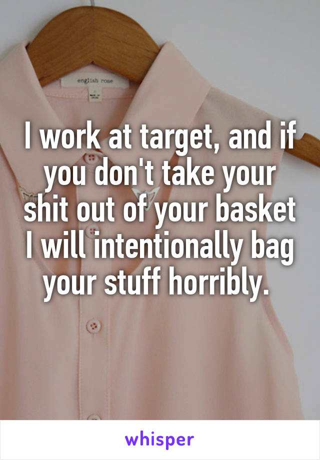 I work at target, and if you don't take your shit out of your basket I will intentionally bag your stuff horribly.