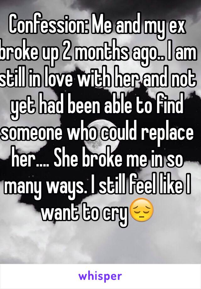 Confession: Me and my ex broke up 2 months ago   I am still