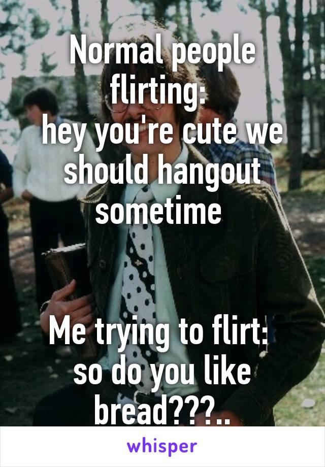 Normal people flirting: hey you're cute we should hangout sometime