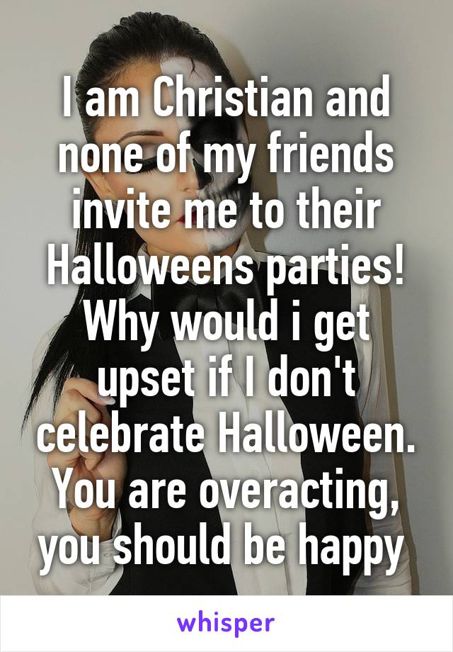 i am christian and none of my friends invite me to their halloweens parties why would i get upset if i dont celebrate halloween