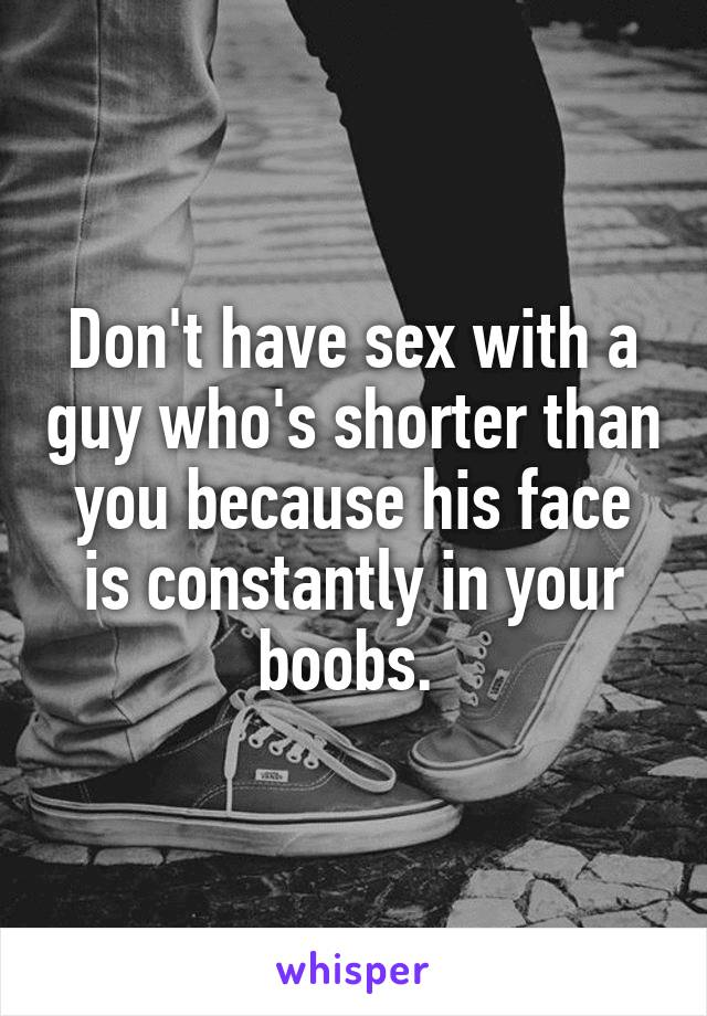 Don't have sex with a guy who's shorter than you because his face is constantly in your boobs.