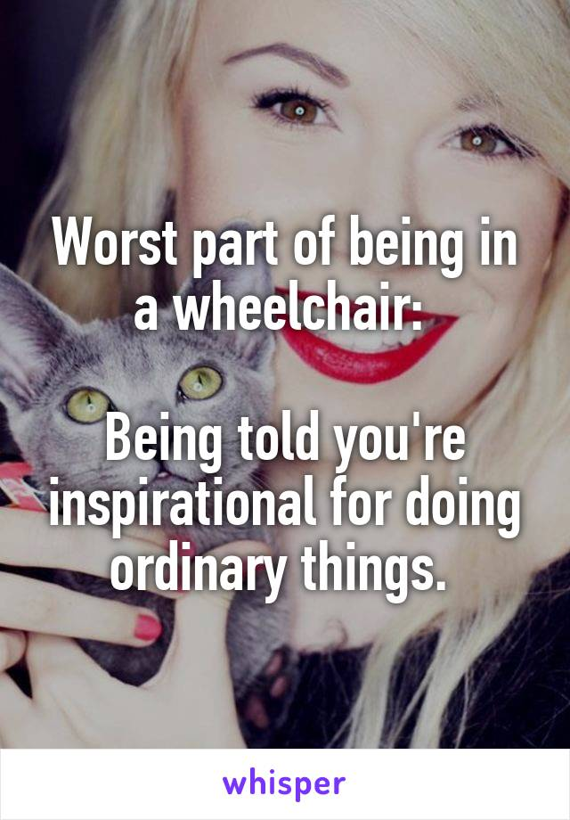 Worst part of being in a wheelchair:   Being told you're inspirational for doing ordinary things.