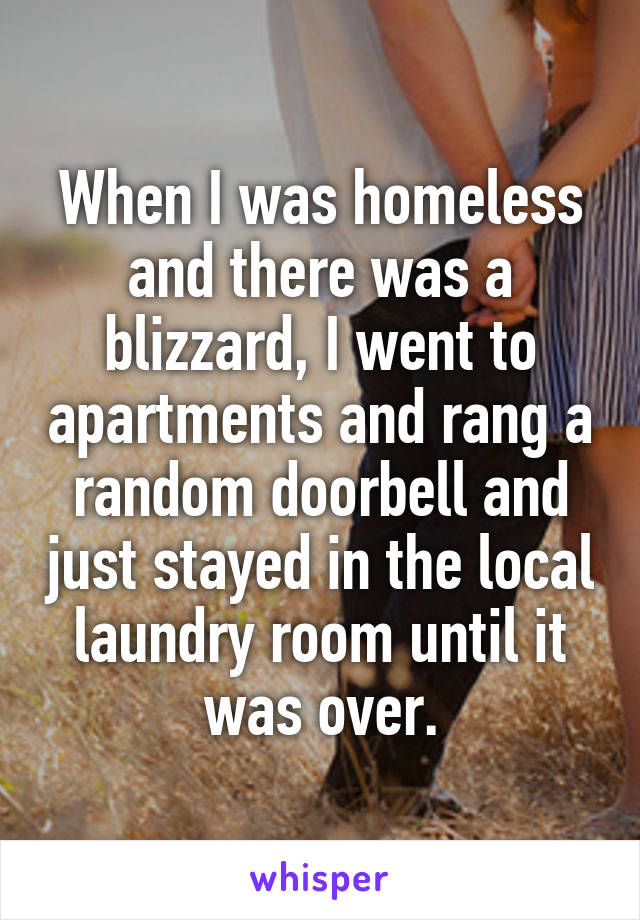 When I was homeless and there was a blizzard, I went to apartments and rang a random doorbell and just stayed in the local laundry room until it was over.