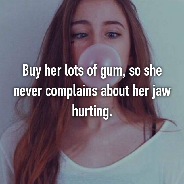 Buy her lots of gum, so she never complains about her jaw hurting.