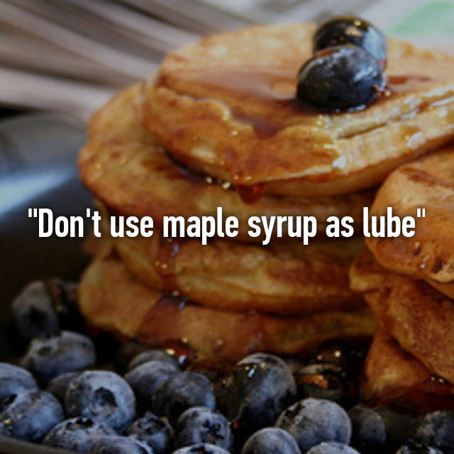 """Don't use maple syrup as lube"""