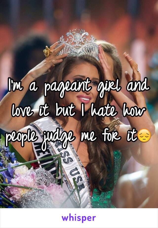 I'm a pageant girl and love it but I hate how people judge me for it😔