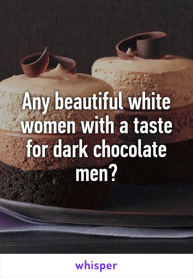 Any Beautiful White Women With A Taste For Dark Chocolate Men