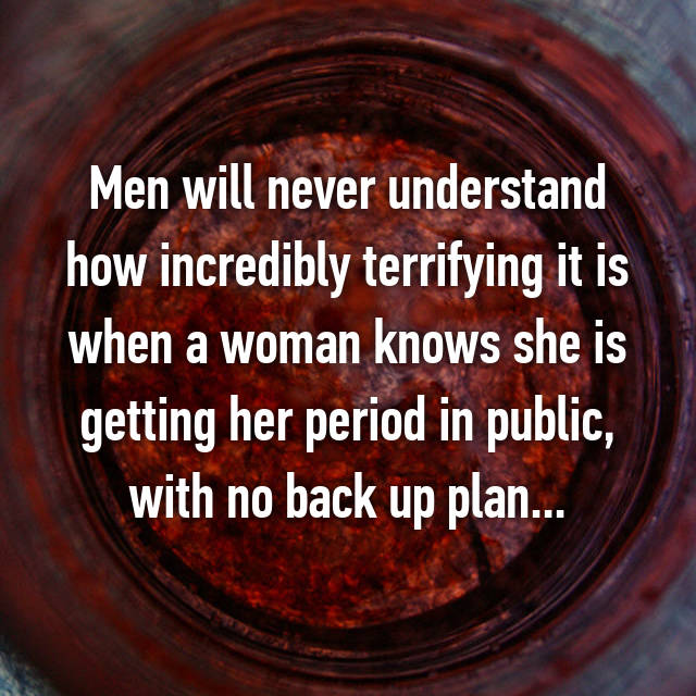Men will never understand how incredibly terrifying it is when a woman knows she is getting her period in public, with no back up plan...