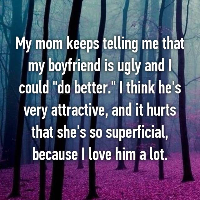 "My mom keeps telling me that my boyfriend is ugly and I could ""do better."" I think he's very attractive, and it hurts that she's so superficial, because I love him a lot."