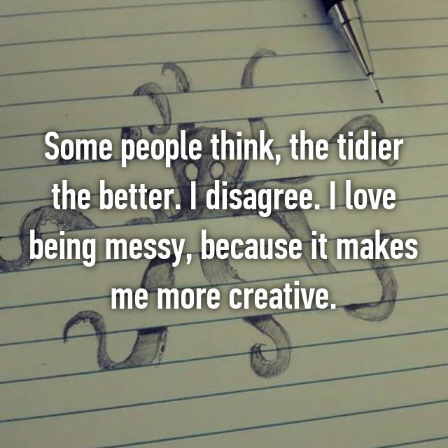 Some people think, the tidier the better. I disagree. I love being messy, because it makes me more creative.