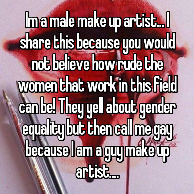 Im a male make up artist... I share this because you would not believe how rude the women that work in this field can be! They yell about gender equality but then call me gay because I am a guy make up artist....