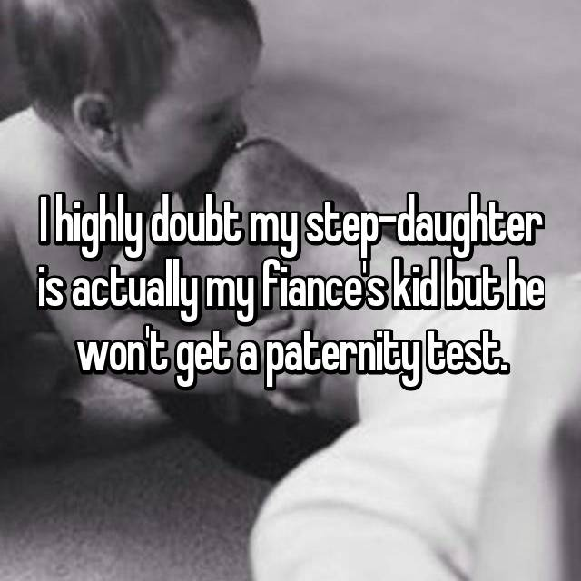 I highly doubt my step-daughter is actually my fiance's kid but he won't get a paternity test.