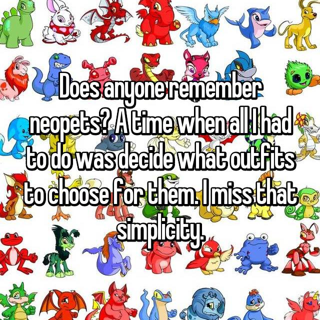 Does anyone remember neopets? A time when all I had to do was decide what outfits to choose for them. I miss that simplicity.
