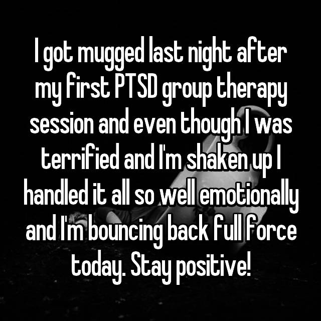 I got mugged last night after my first PTSD group therapy session and even though I was terrified and I'm shaken up I handled it all so well emotionally and I'm bouncing back full force today. Stay positive!