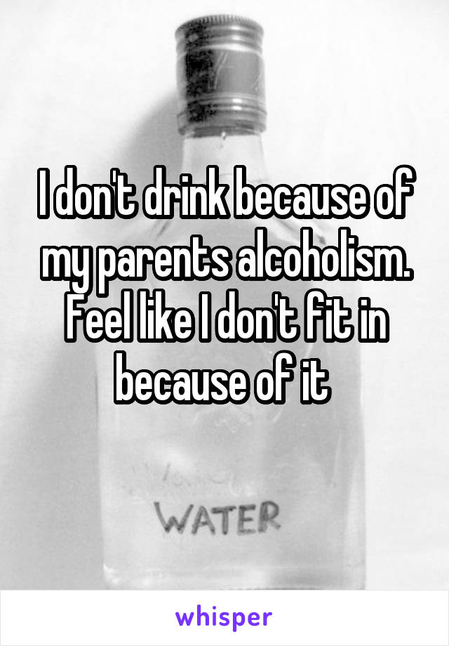 I don't drink because of my parents alcoholism. Feel like I don't fit in because of it