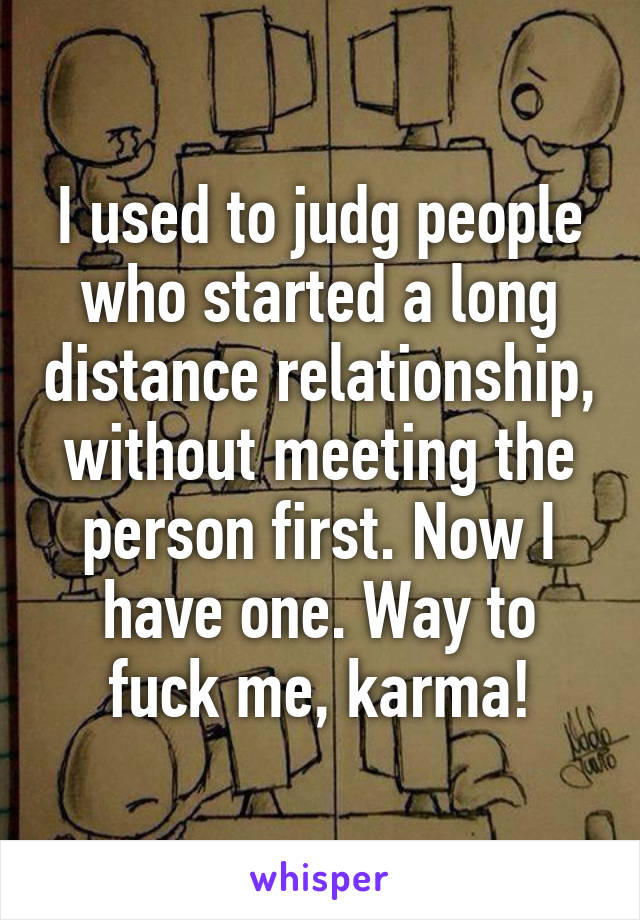 I used to judg people who started a long distance