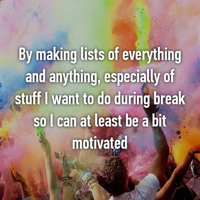 By making lists of everything and anything, especially of stuff I want to do during break so I can at least be a bit motivated