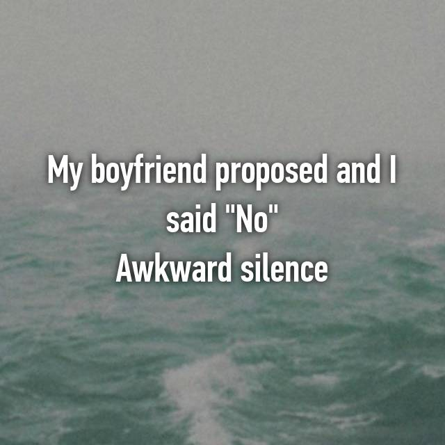 "My boyfriend proposed and I said ""No"" Awkward silence"