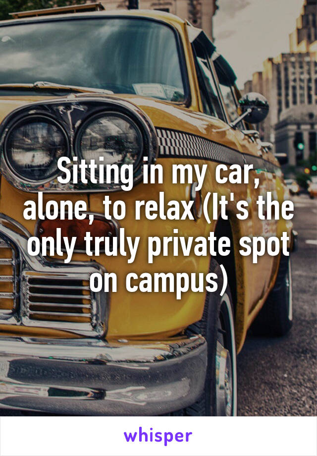 Sitting in my car, alone, to relax (It's the only truly private spot on campus)