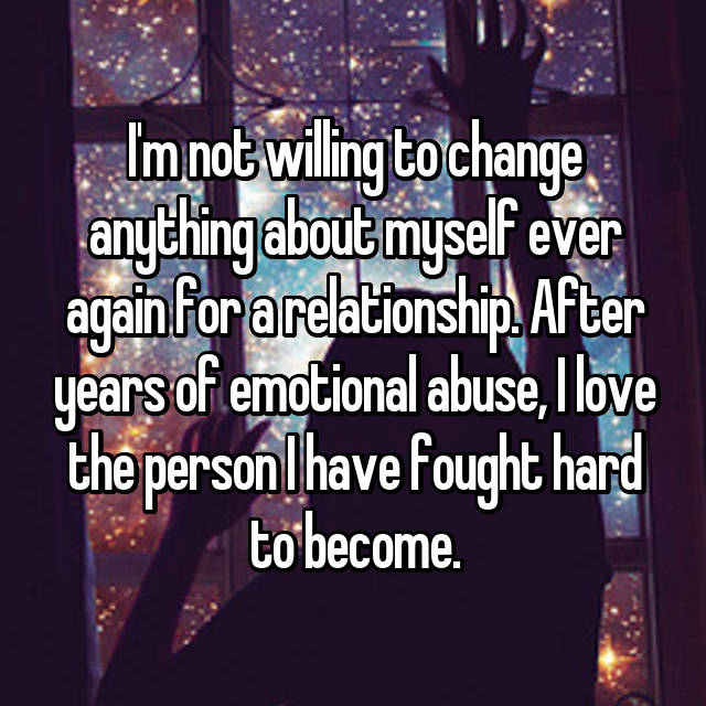 I'm not willing to change anything about myself ever again for a relationship. After years of emotional abuse, I love the person I have fought hard to become.