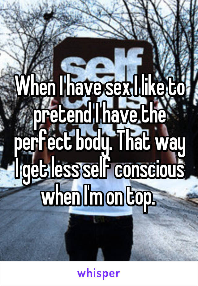 When I have sex I like to pretend I have the perfect body. That way I get less self conscious when I'm on top.