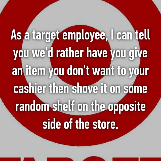 As a target employee, I can tell you we'd rather have you give an item you don't want to your cashier then shove it on some random shelf on the opposite side of the store.