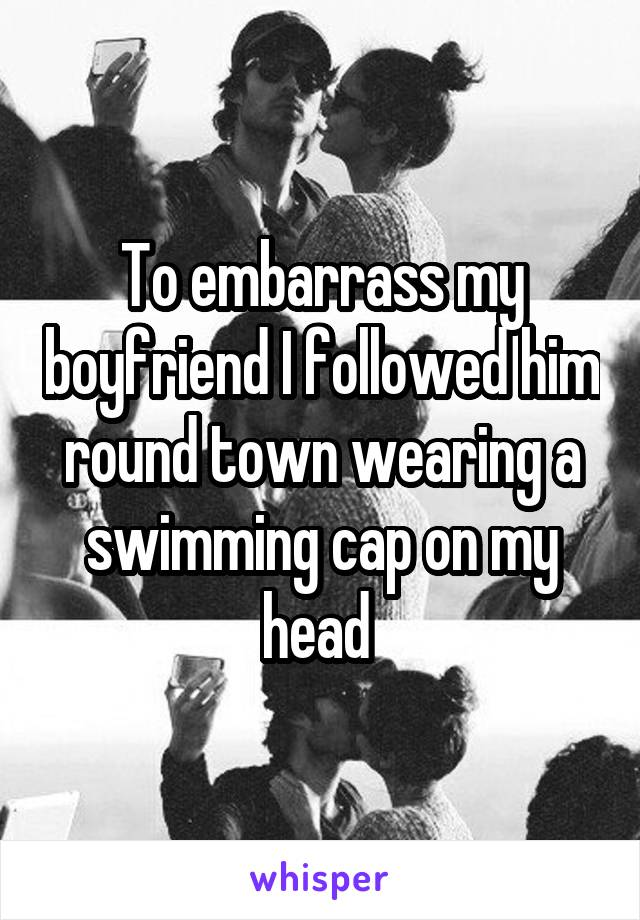To embarrass my boyfriend I followed him round town wearing a swimming cap on my head