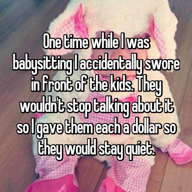 One time while I was babysitting I accidentally swore in front of the kids. They wouldn't stop talking about it so I gave them each a dollar so they would stay quiet.