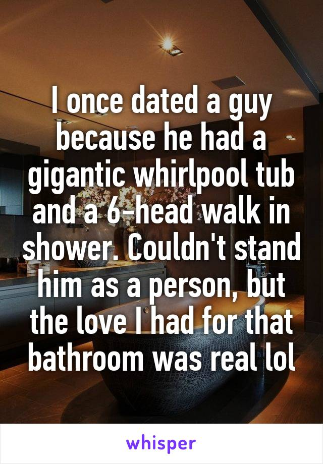 I once dated a guy because he had a gigantic whirlpool tub and a 6-head walk in shower. Couldn't stand him as a person, but the love I had for that bathroom was real lol