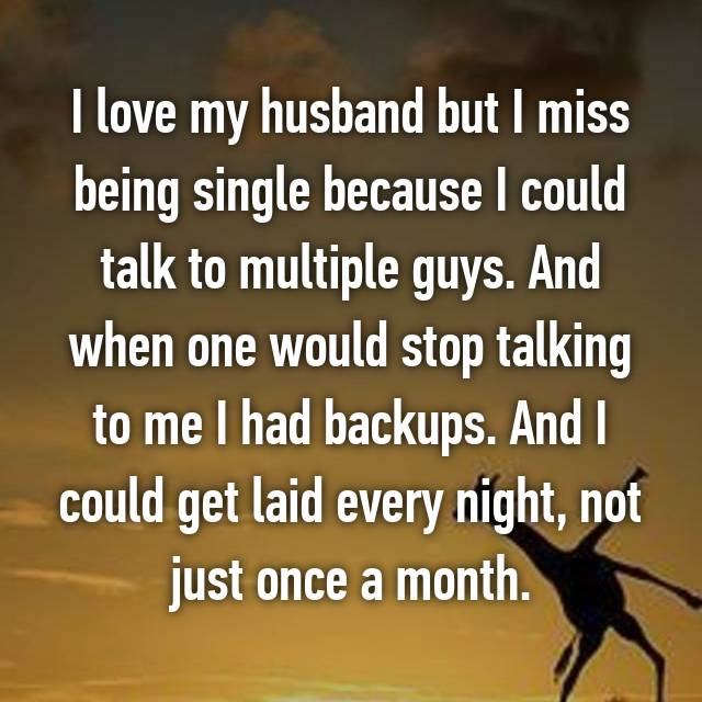I love my husband but I miss being single because I could talk to multiple guys. And when one would stop talking to me I had backups. And I could get laid every night, not just once a month.