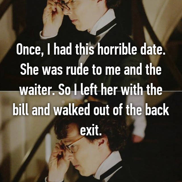 Once, I had this horrible date. She was rude to me and the waiter. So I left her with the bill and walked out of the back exit.