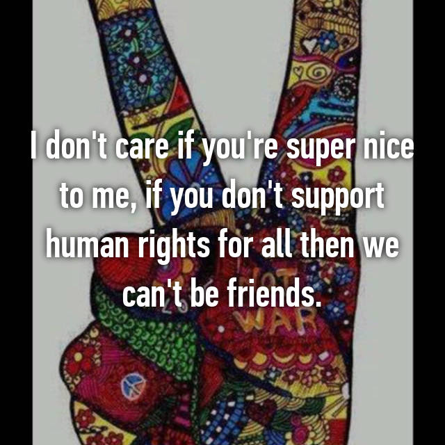 I don't care if you're super nice to me, if you don't support human rights for all then we can't be friends.