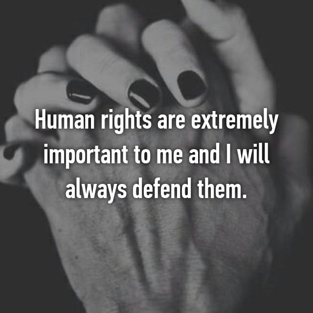 Human rights are extremely important to me and I will always defend them.