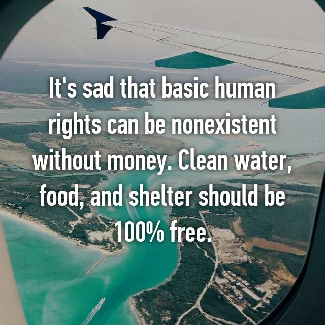 It's sad that basic human rights can be nonexistent without money. Clean water, food, and shelter should be 100% free.
